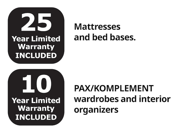 25 year limited warranty for mattresses and bed bases and 10 year limited warranty for PAX/KOMPLEMENT wardrones and interior organizers