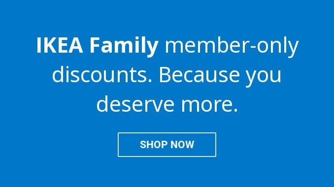 IKEA Family member-only discounts. Because you deserve more.