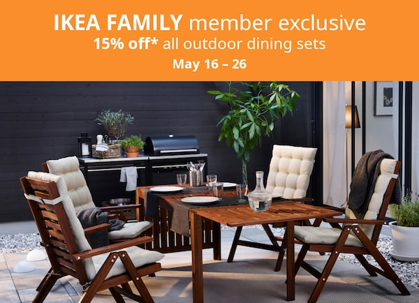 IKEA FAMILY Member Offer. 15% off* all outdoor dining sets. May 16 - 26.