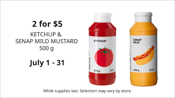 June 1 - 30 KETCHUP &  SENAP MILD MUSTARD 500 g While supplies last. Selection may vary by store. 2 for $5  July 1 - 31