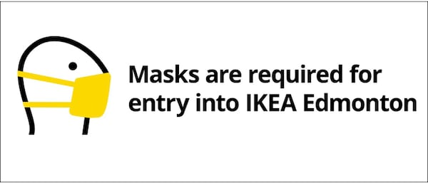 Masks are required for entry into IKEA Edmonton. In accordance to the City of Edmonton bylaw, please wear masks during your entire shopping experience. Thank you for helping make this store be a healthy and safe place to shop.