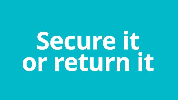 Secure it or return it