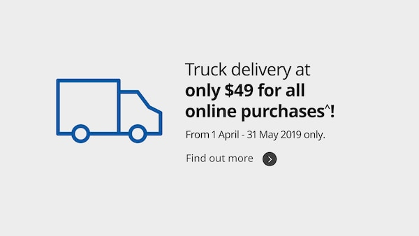 Truck delivery at only $49 for all online purchase. From 1 April - 31 May 2019 only.