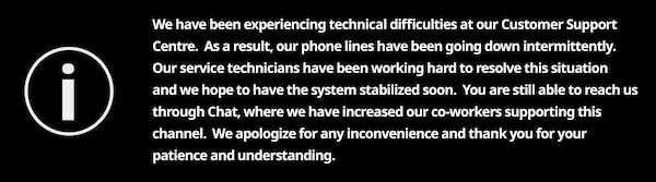 We have been experiencing technical difficulties at our Customer Support Centre.  As a result, our phone lines have been going down intermittently.   Our service technicians have been working hard to resolve this situation and we hope to have the system stabilized soon.  You are still able to reach us through Chat, where we have increased our co-workers supporting this channel.  We apologize for any inconvenience and thank you for your patience and understanding.