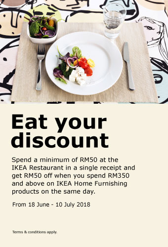 Eat your discount! Spend a minimum of RM50 at the IKEA Restaurant in a single receipt and get RM50 off when you spend RM350 and above on IKEA Home Furnishing products on the same day. From June 18 to 10 July 2018.