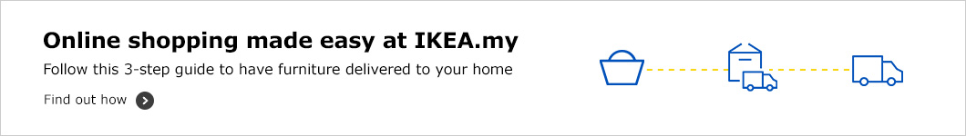 Online shopping made easy at IKEA.my Follow this 3-step guide to have furniture delivered to your home.