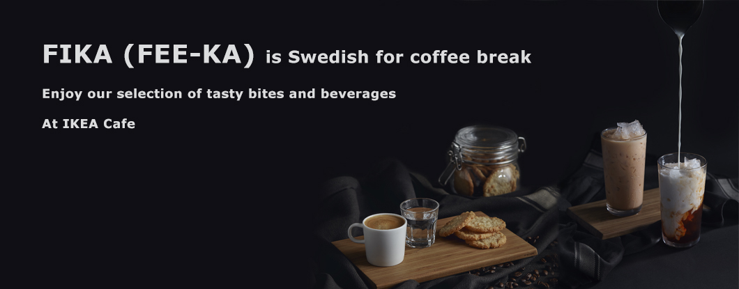 FIKA is Swedish for coffee break. Enjoy our selection of tasty bites and beverages at IKEA cafe